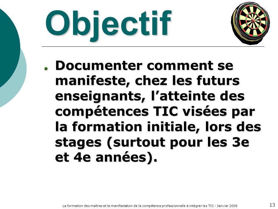 La formation des maîtres et la manifestation de la compétence professionnelle à intégrer les TIC - Janvier 2006 13 Objectif Documenter comment se mani