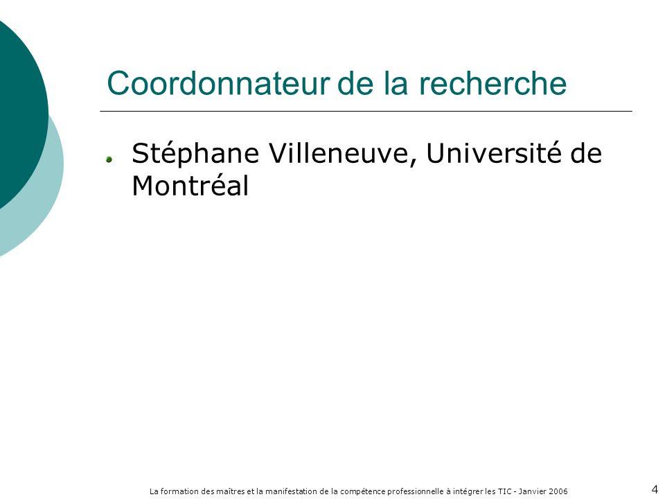 La formation des maîtres et la manifestation de la compétence professionnelle à intégrer les TIC - Janvier 2006 4 Coordonnateur de la recherche Stéphane Villeneuve, Université de Montréal