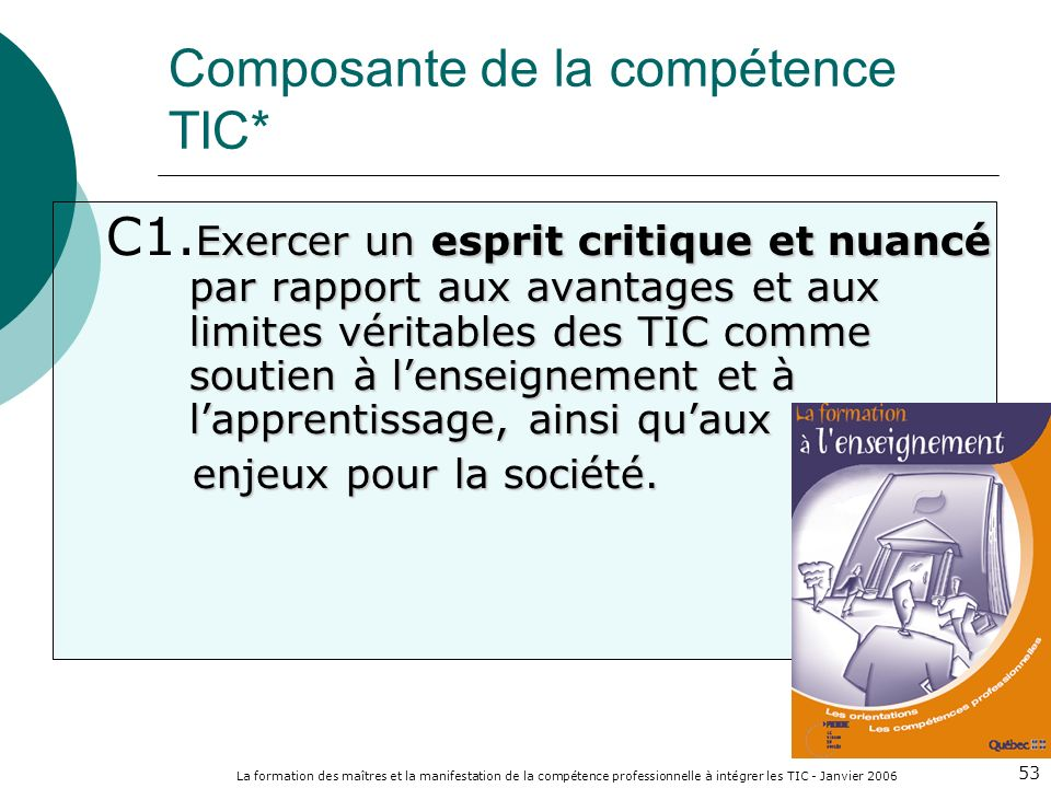 La formation des maîtres et la manifestation de la compétence professionnelle à intégrer les TIC - Janvier 2006 53 Exercer un esprit critique et nuanc
