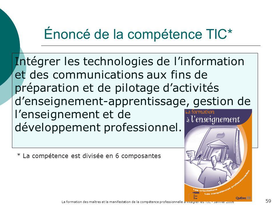La formation des maîtres et la manifestation de la compétence professionnelle à intégrer les TIC - Janvier 2006 59 Intégrer les technologies de linformation et des communications aux fins de préparation et de pilotage dactivités denseignement-apprentissage, gestion de lenseignement et de développement professionnel.