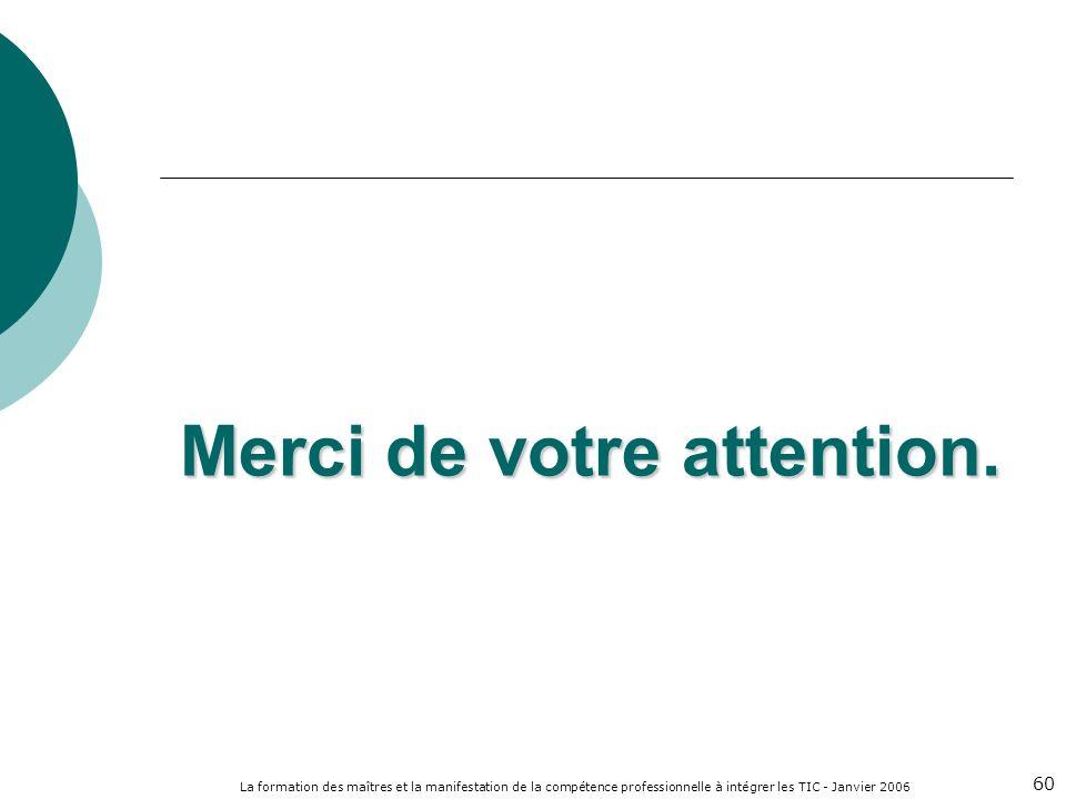 La formation des maîtres et la manifestation de la compétence professionnelle à intégrer les TIC - Janvier 2006 60 Merci de votre attention.