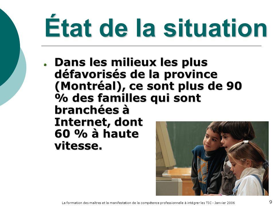La formation des maîtres et la manifestation de la compétence professionnelle à intégrer les TIC - Janvier 2006 9 État de la situation Dans les milieux les plus défavorisés de la province (Montréal), ce sont plus de 90 % des familles qui sont branchées à Internet, dont 60 % à haute vitesse.
