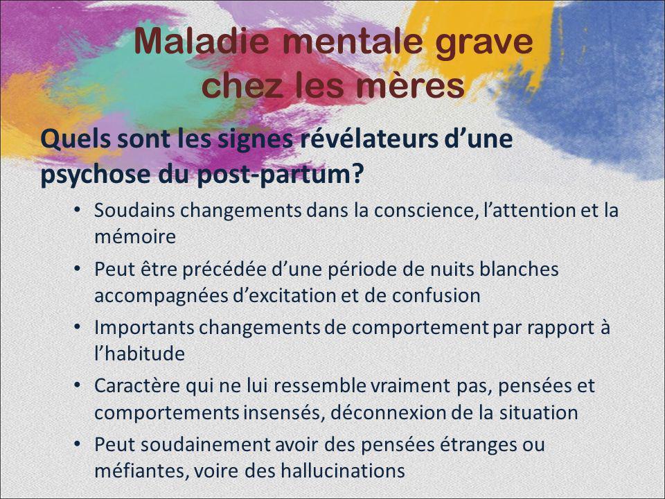 Quels sont les signes révélateurs dune psychose du post-partum? Soudains changements dans la conscience, lattention et la mémoire Peut être précédée d