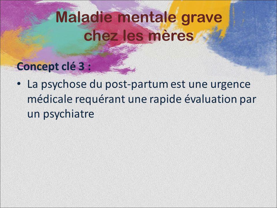 Concept clé 3 : La psychose du post-partum est une urgence médicale requérant une rapide évaluation par un psychiatre Maladie mentale grave chez les m