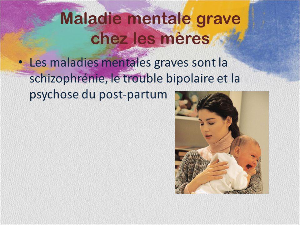 Maladie mentale grave chez les mères Les maladies mentales graves sont la schizophrénie, le trouble bipolaire et la psychose du post-partum