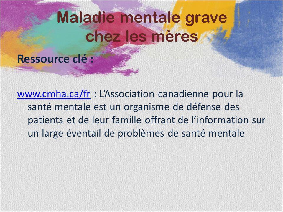 Ressource clé : www.cmha.ca/frwww.cmha.ca/fr : LAssociation canadienne pour la santé mentale est un organisme de défense des patients et de leur famil