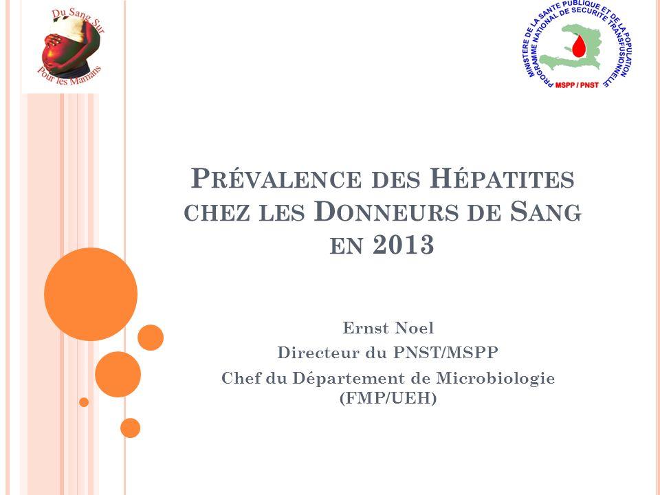 P RÉVALENCE DES H ÉPATITES CHEZ LES D ONNEURS DE S ANG EN 2013 Ernst Noel Directeur du PNST/MSPP Chef du Département de Microbiologie (FMP/UEH)