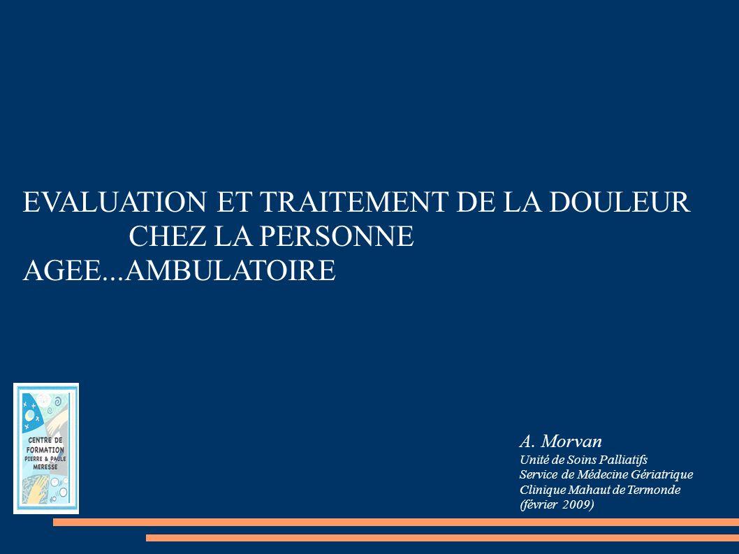 EVALUATION ET TRAITEMENT DE LA DOULEUR CHEZ LA PERSONNE AGEE...AMBULATOIRE A. Morvan Unité de Soins Palliatifs Service de Médecine Gériatrique Cliniqu