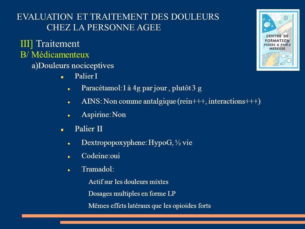 EVALUATION ET TRAITEMENT DES DOULEURS CHEZ LA PERSONNE AGEE III] Traitement B/ Médicamenteux a)Douleurs nociceptives Palier I Paracétamol:1 à 4g par j
