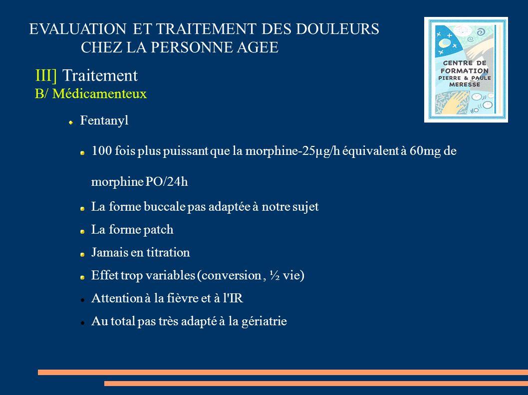 EVALUATION ET TRAITEMENT DES DOULEURS CHEZ LA PERSONNE AGEE III] Traitement B/ Médicamenteux Fentanyl 100 fois plus puissant que la morphine-25µg/h éq