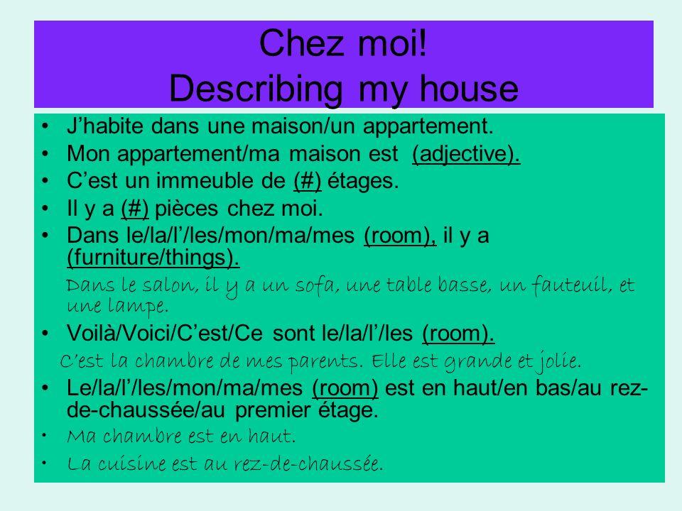 Chez moi! Describing my house Jhabite dans une maison/un appartement. Mon appartement/ma maison est (adjective). Cest un immeuble de (#) étages. Il y