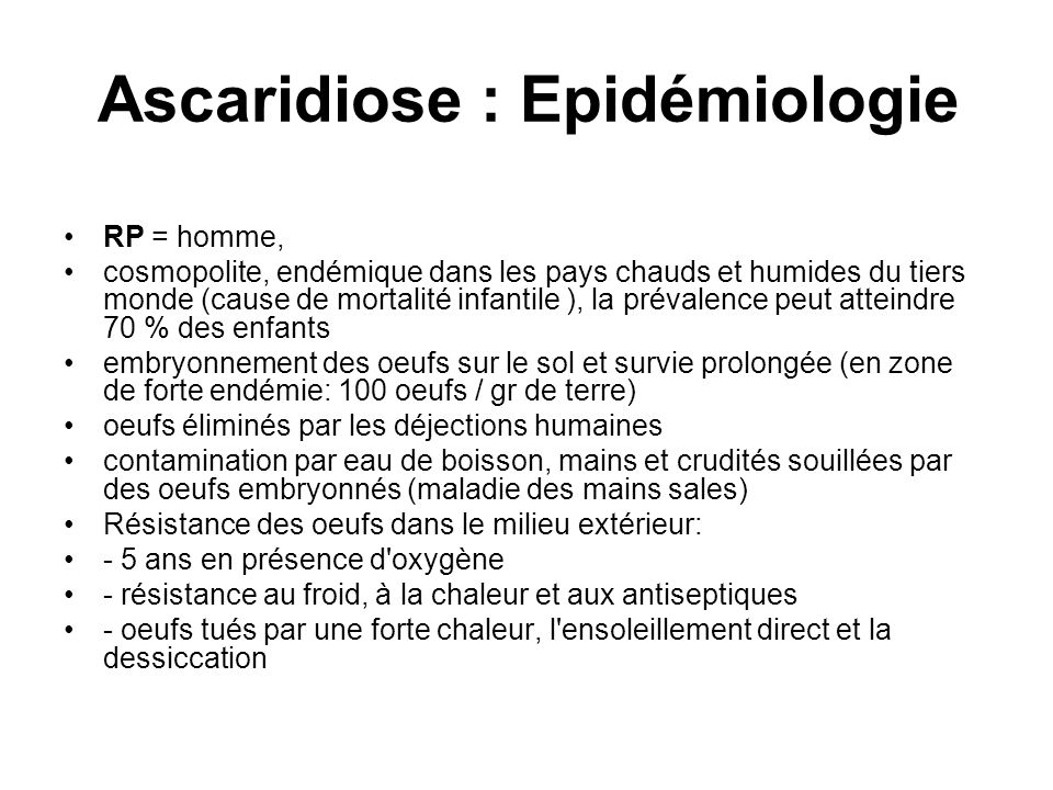 Ascaridiose : Epidémiologie RP = homme, cosmopolite, endémique dans les pays chauds et humides du tiers monde (cause de mortalité infantile ), la prév