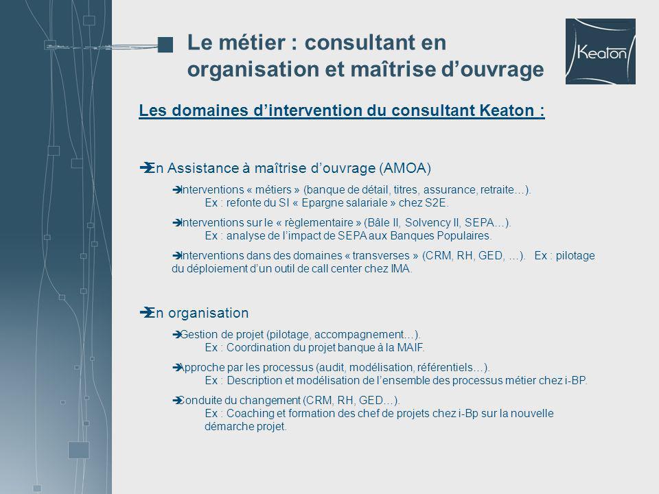 Les domaines dintervention du consultant Keaton : En Assistance à maîtrise douvrage (AMOA) Interventions « métiers » (banque de détail, titres, assura