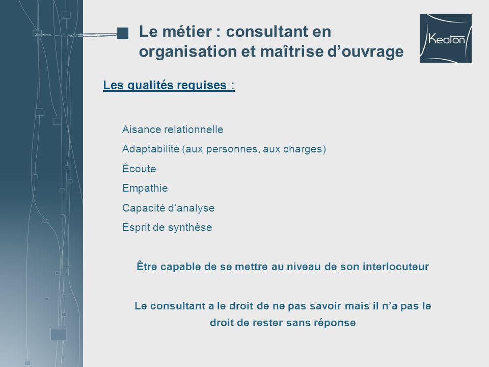 Les qualités requises : Le métier : consultant en organisation et maîtrise douvrage Aisance relationnelle Adaptabilité (aux personnes, aux charges) Éc