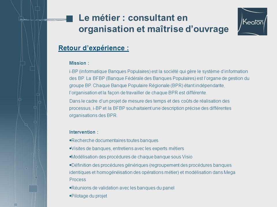 Retour dexpérience : Le métier : consultant en organisation et maîtrise douvrage Mission : i-BP (informatique Banques Populaires) est la société qui g