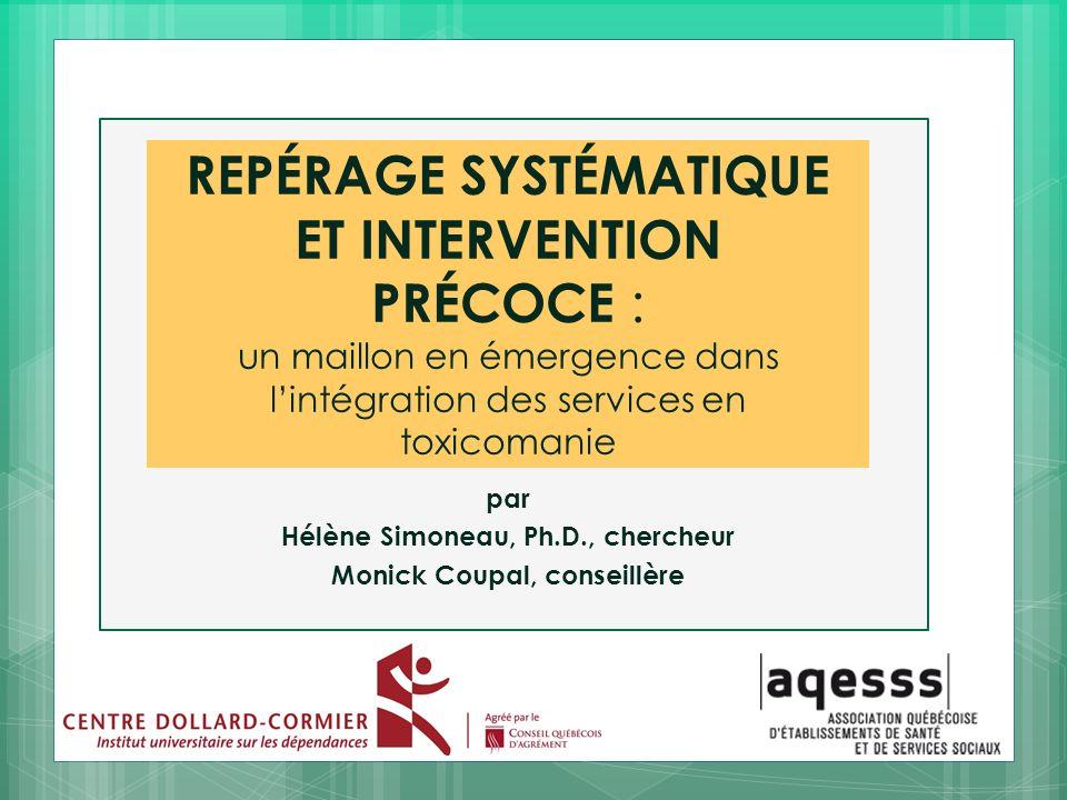 REPÉRAGE SYSTÉMATIQUE ET INTERVENTION PRÉCOCE : un maillon en émergence dans lintégration des services en toxicomanie par Hélène Simoneau, Ph.D., cher