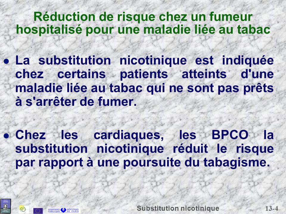 13-5 Substitution nicotinique Réduction de risque chez les cardiaques Dans tous les cas, y compris après infarctus du myocarde récent ou angor instable, la substitution nicotinique est préférable au tabagisme.