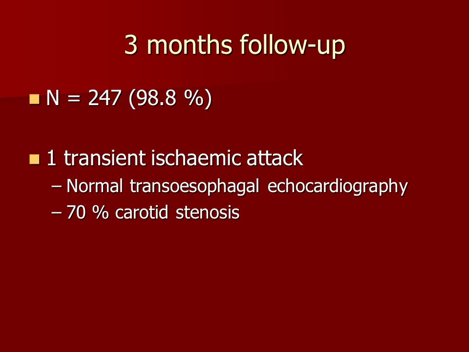 3 months follow-up N = 247 (98.8 %) N = 247 (98.8 %) 1 transient ischaemic attack 1 transient ischaemic attack –Normal transoesophagal echocardiography –70 % carotid stenosis