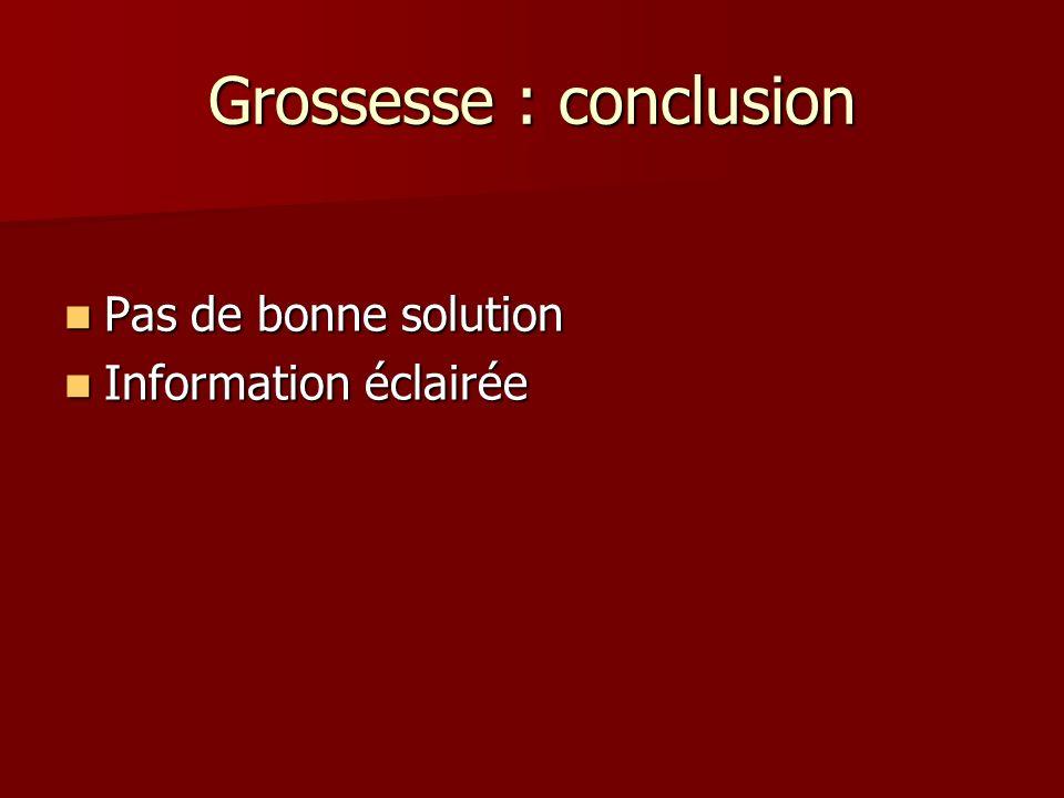 Grossesse : conclusion Pas de bonne solution Pas de bonne solution Information éclairée Information éclairée