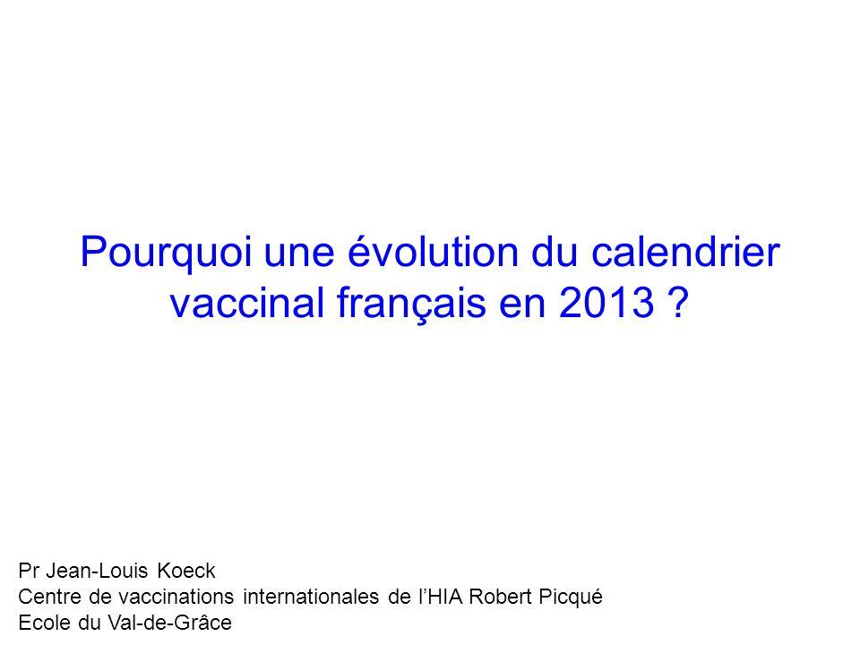 Pourquoi une évolution du calendrier vaccinal français en 2013 ? Pr Jean-Louis Koeck Centre de vaccinations internationales de lHIA Robert Picqué Ecol