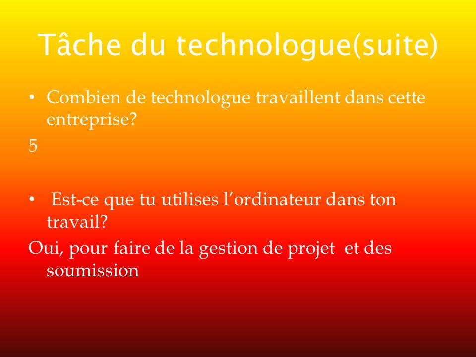 Tâche du technologue(suite) Combien de technologue travaillent dans cette entreprise? 5 Est-ce que tu utilises lordinateur dans ton travail? Oui, pour