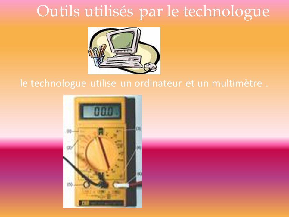 Outils utilisés par le technologue le technologue utilise un ordinateur et un multimètre.
