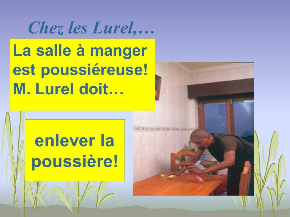 Chez les Lurel,… enlever la poussière! La salle à manger est poussiéreuse! M. Lurel doit…
