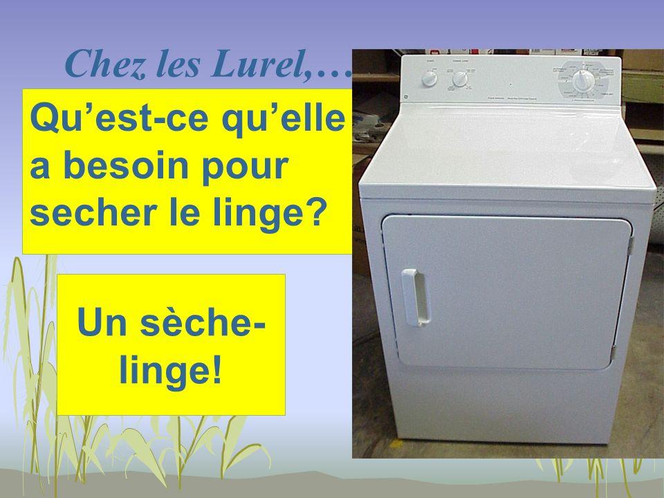 Chez les Lurel,… Un sèche- linge! Quest-ce quelle a besoin pour secher le linge?