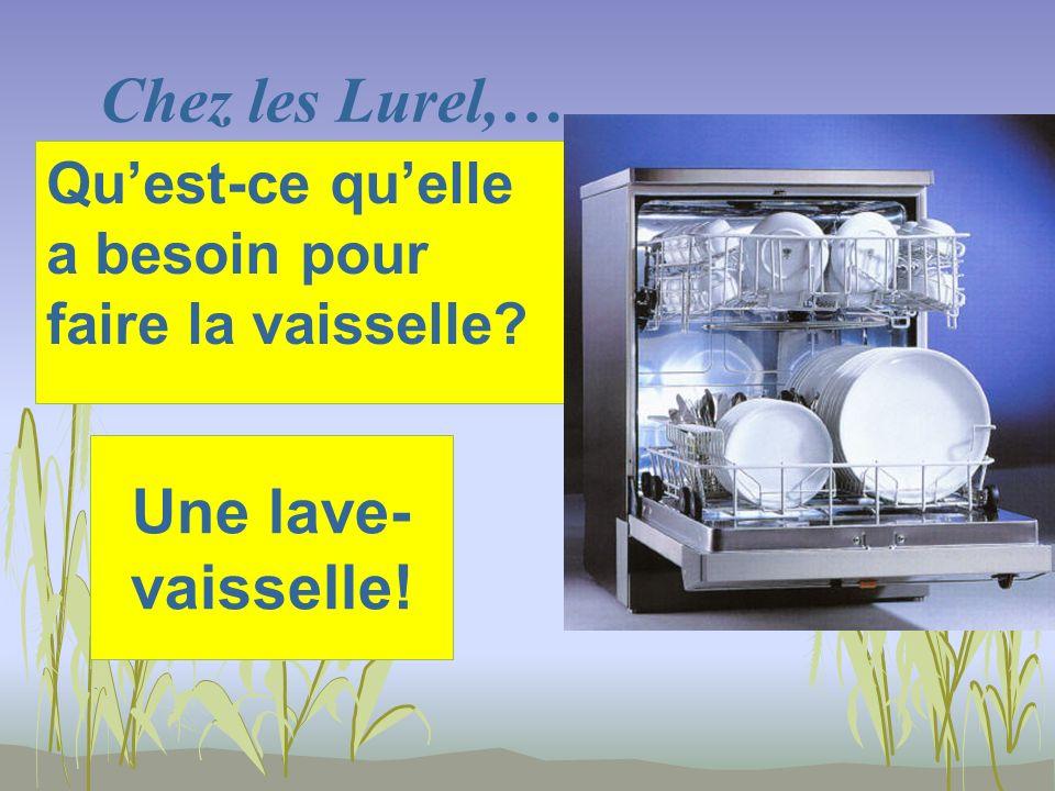 Chez les Lurel,… Une lave- vaisselle! Quest-ce quelle a besoin pour faire la vaisselle?