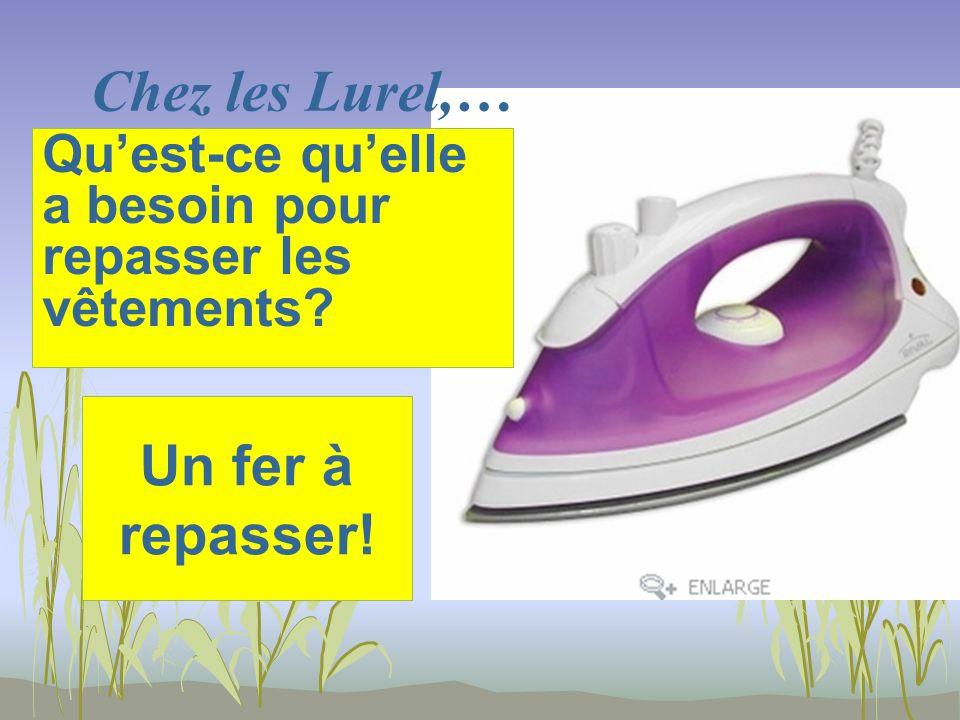 Chez les Lurel,… Un fer à repasser! Quest-ce quelle a besoin pour repasser les vêtements?