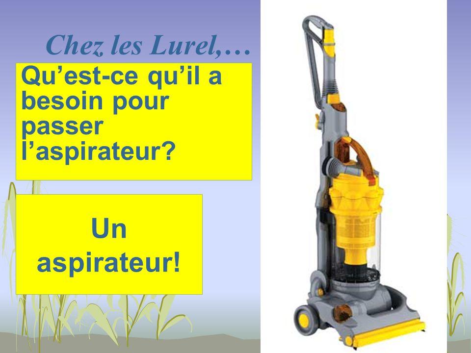 Chez les Lurel,… Un aspirateur! Quest-ce quil a besoin pour passer laspirateur?