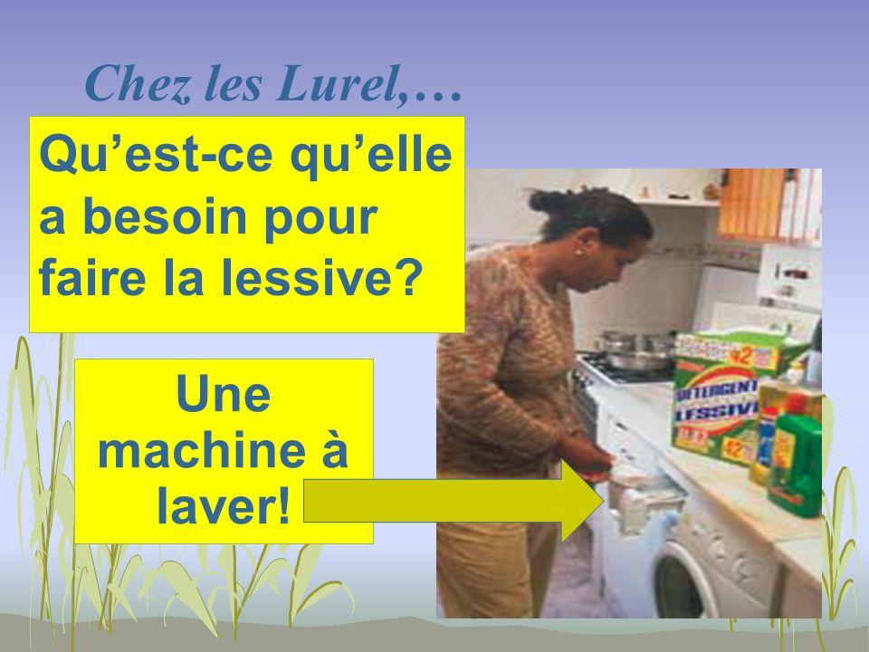 Chez les Lurel,… Une machine à laver! Quest-ce quelle a besoin pour faire la lessive?