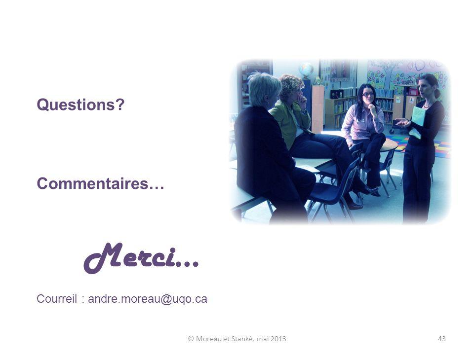 Questions Commentaires… Merci… Courreil : andre.moreau@uqo.ca © Moreau et Stanké, mai 201343