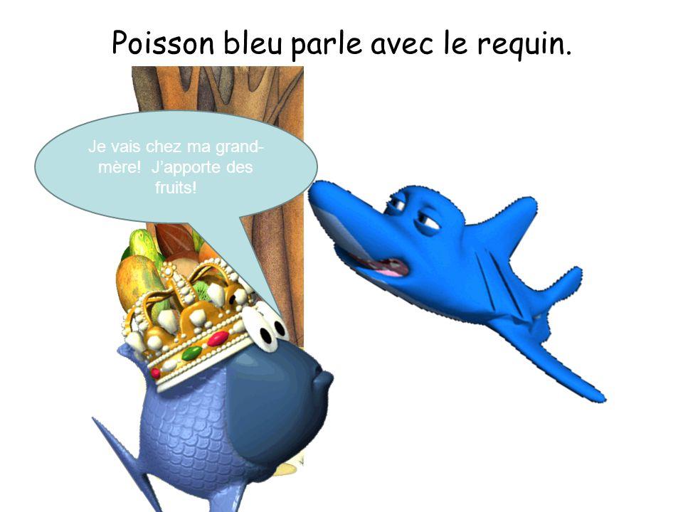 Poisson bleu parle avec le requin. Je vais chez ma grand- mère! Japporte des fruits!