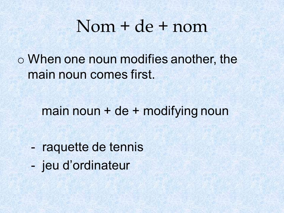 Nom + de + nom o When one noun modifies another, the main noun comes first.