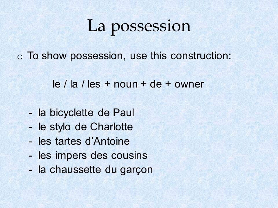 La possession o To show possession, use this construction: le / la / les + noun + de + owner - la bicyclette de Paul - le stylo de Charlotte - les tartes dAntoine - les impers des cousins - la chaussette du garçon
