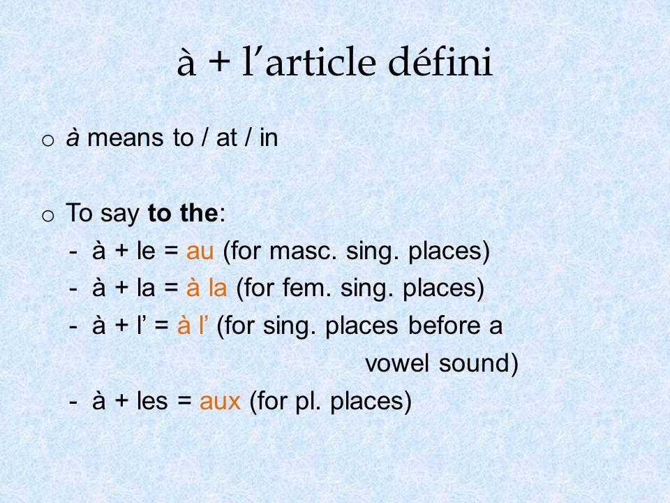 à + larticle défini o à means to / at / in o To say to the: - à + le = au (for masc. sing. places) - à + la = à la (for fem. sing. places) - à + l = à