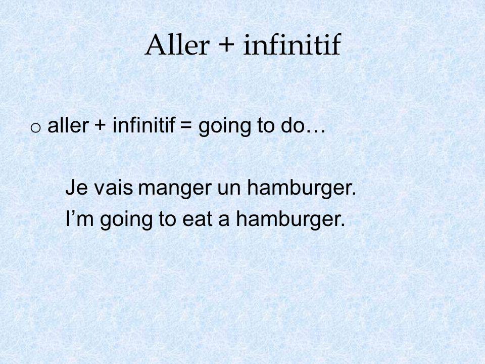 Aller + infinitif o aller + infinitif = going to do… Je vais manger un hamburger. Im going to eat a hamburger.