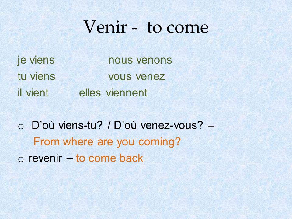 Venir - to come je viens nous venons tu viens vous venez il vient elles viennent o Doù viens-tu.