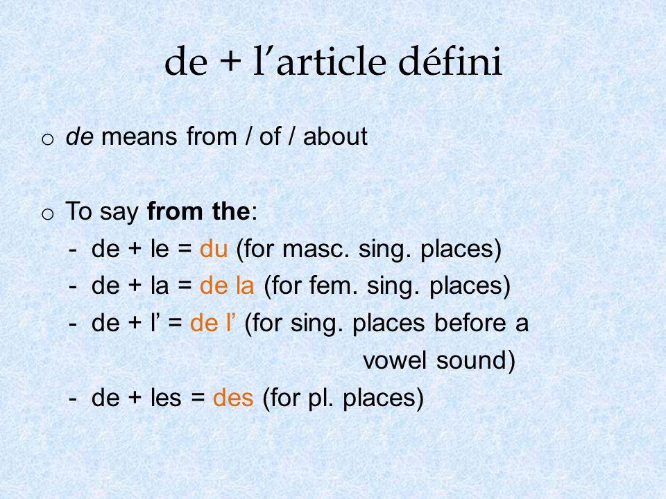 de + larticle défini o de means from / of / about o To say from the: - de + le = du (for masc. sing. places) - de + la = de la (for fem. sing. places)