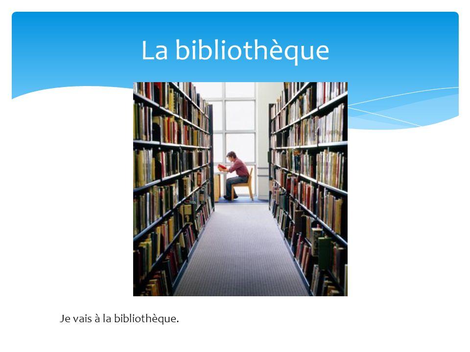 La bibliothèque Je vais à la bibliothèque.