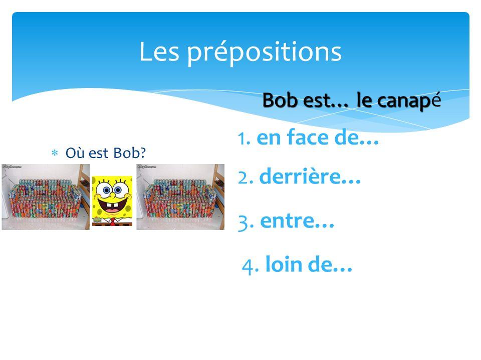 Les prépositions Où est Bob? 1. en face de… 2. derrière… 3. entre… 4. loin de… Bob est… le canap Bob est… le canapé