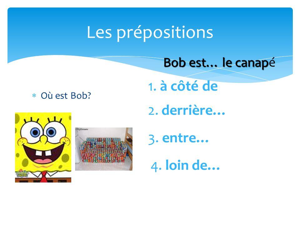 Les prépositions Où est Bob? 1. à côté de 2. derrière… 3. entre… 4. loin de… Bob est… le canap Bob est… le canapé