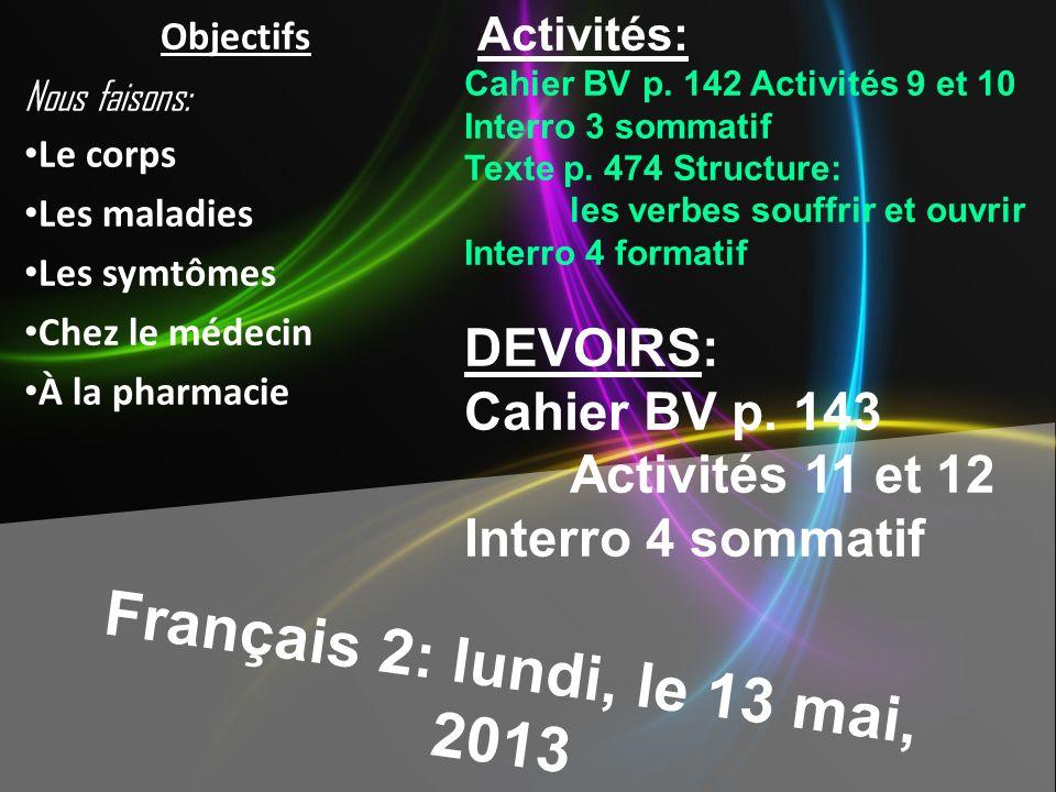 Français 2: lundi, le 13 mai, 2013 Activités: Cahier BV p. 142 Activités 9 et 10 Interro 3 sommatif Texte p. 474 Structure: les verbes souffrir et ouv