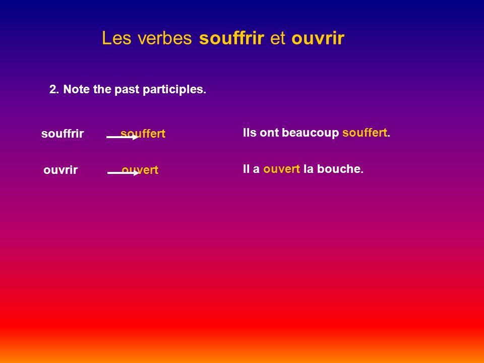Les verbes souffrir et ouvrir 2. Note the past participles. souffrir souffert ouvrir ouvert Ils ont beaucoup souffert. Il a ouvert la bouche.