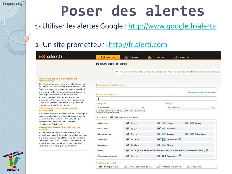 Poser des alertes Séquence 4 1- Utiliser les alertes Google : http://www.google.fr/alertshttp://www.google.fr/alerts 2- Un site prometteur : http://fr.alerti.comhttp://fr.alerti.com