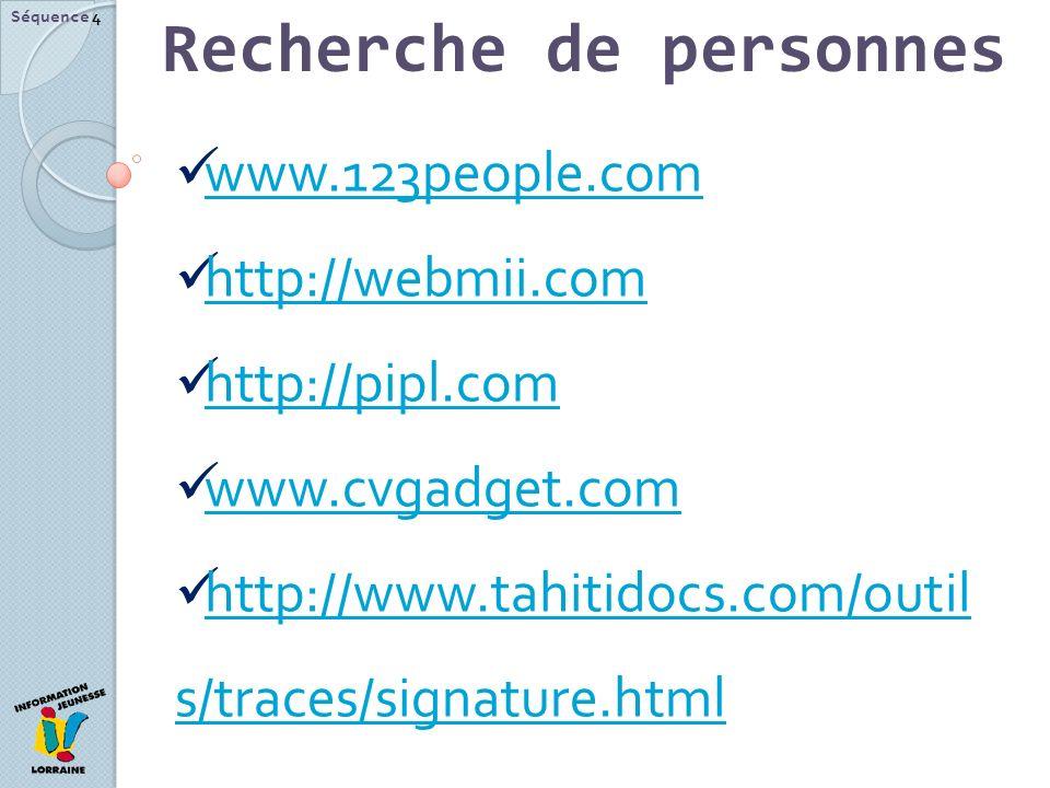 Recherche de personnes Séquence 4 www.123people.com http://webmii.com http://pipl.com www.cvgadget.com http://www.tahitidocs.com/outil s/traces/signature.html http://www.tahitidocs.com/outil s/traces/signature.html
