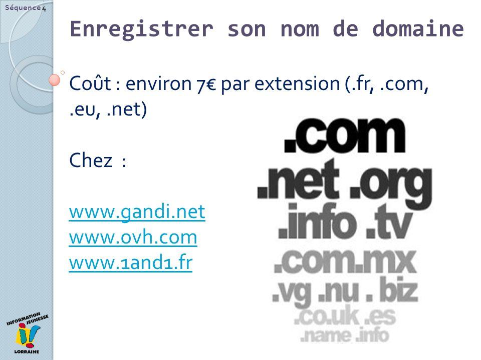 Séquence 4 Coût : environ 7 par extension (.fr,.com,.eu,.net) Chez : www.gandi.net www.ovh.com www.1and1.fr Enregistrer son nom de domaine