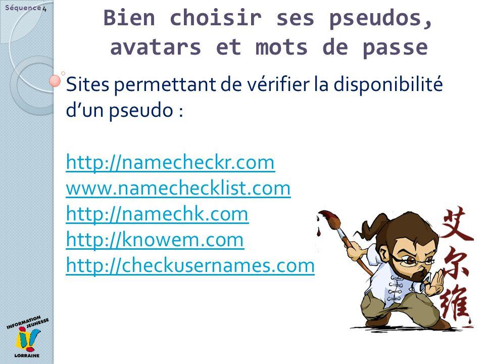 Séquence 4 Sites permettant de vérifier la disponibilité dun pseudo : http://namecheckr.com www.namechecklist.com http://namechk.com http://knowem.com http://checkusernames.com Bien choisir ses pseudos, avatars et mots de passe