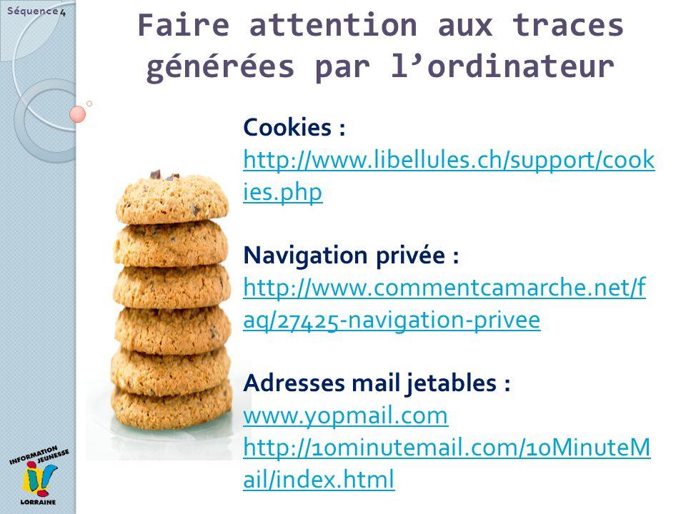 Séquence 4 Cookies : http://www.libellules.ch/support/cook ies.php http://www.libellules.ch/support/cook ies.php Navigation privée : http://www.commentcamarche.net/f aq/27425-navigation-privee http://www.commentcamarche.net/f aq/27425-navigation-privee Adresses mail jetables : www.yopmail.com www.yopmail.com http://10minutemail.com/10MinuteM ail/index.html Faire attention aux traces générées par lordinateur